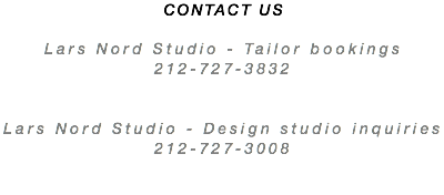 CONTACT US Lars Nord Studio - Tailor bookings 212-727-3832 Lars Nord Studio - Design studio inquiries 212-727-3008