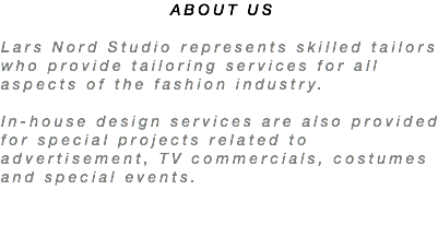 ABOUT US Lars Nord Studio represents skilled tailors who provide tailoring services for all aspects of the fashion industry. In-house design services are also provided for special projects related to advertisement, TV commercials, costumes and special events.