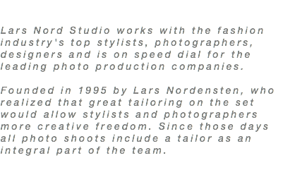 Lars Nord Studio works with the fashion industries top stylists, photographers, designers and is on speed dial for the leading photo production companies. Founded in 1995 by Lars Nordensten, who realized that great tailoring on the set would allow stylists and photographers more creative freedom. Since those days all photo shoots include a tailor as an integral part of the team.